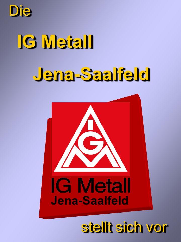 Die IG Metall IG MetallJena-Saalfeld stellt sich vor Die IG Metall IG MetallJena-Saalfeld stellt sich vor Jena-Saalfeld