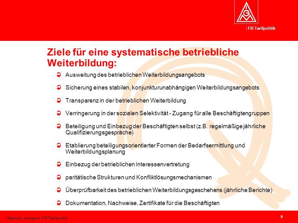 FB Tarifpolitik Barbara Jentgens, FB Tarifpolitik 9 Ziele für eine systematische betriebliche Weiterbildung: Ausweitung des betrieblichen Weiterbildun