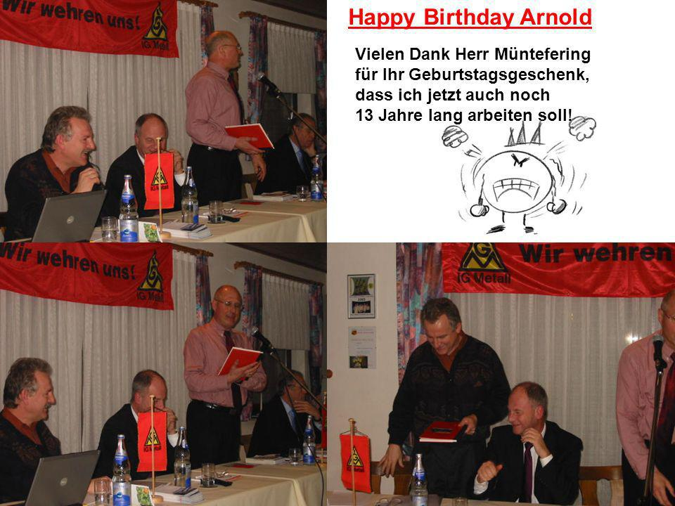Happy Birthday Arnold Vielen Dank Herr Müntefering für Ihr Geburtstagsgeschenk, dass ich jetzt auch noch 13 Jahre lang arbeiten soll!