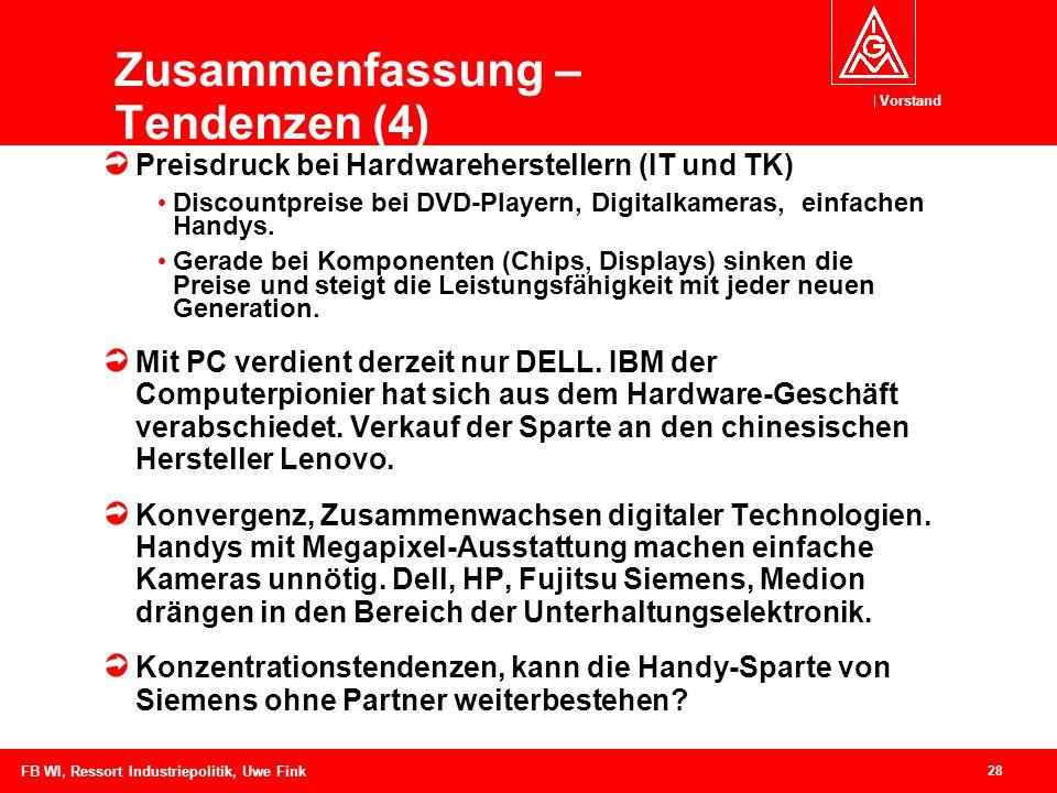 Vorstand 28 FB WI, Ressort Industriepolitik, Uwe Fink Zusammenfassung – Tendenzen (4) Preisdruck bei Hardwareherstellern (IT und TK) Discountpreise bei DVD-Playern, Digitalkameras, einfachen Handys.