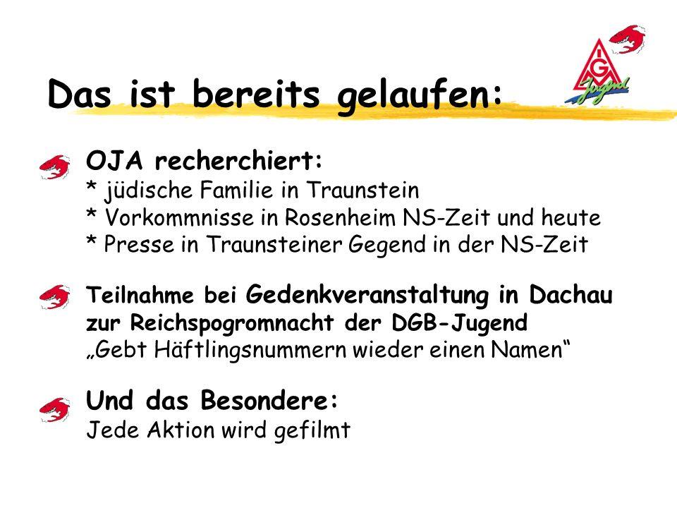 Das ist bereits gelaufen: OJA recherchiert: * jüdische Familie in Traunstein * Vorkommnisse in Rosenheim NS-Zeit und heute * Presse in Traunsteiner Gegend in der NS-Zeit Teilnahme bei Gedenkveranstaltung in Dachau zur Reichspogromnacht der DGB-Jugend Gebt Häftlingsnummern wieder einen Namen Und das Besondere: Jede Aktion wird gefilmt