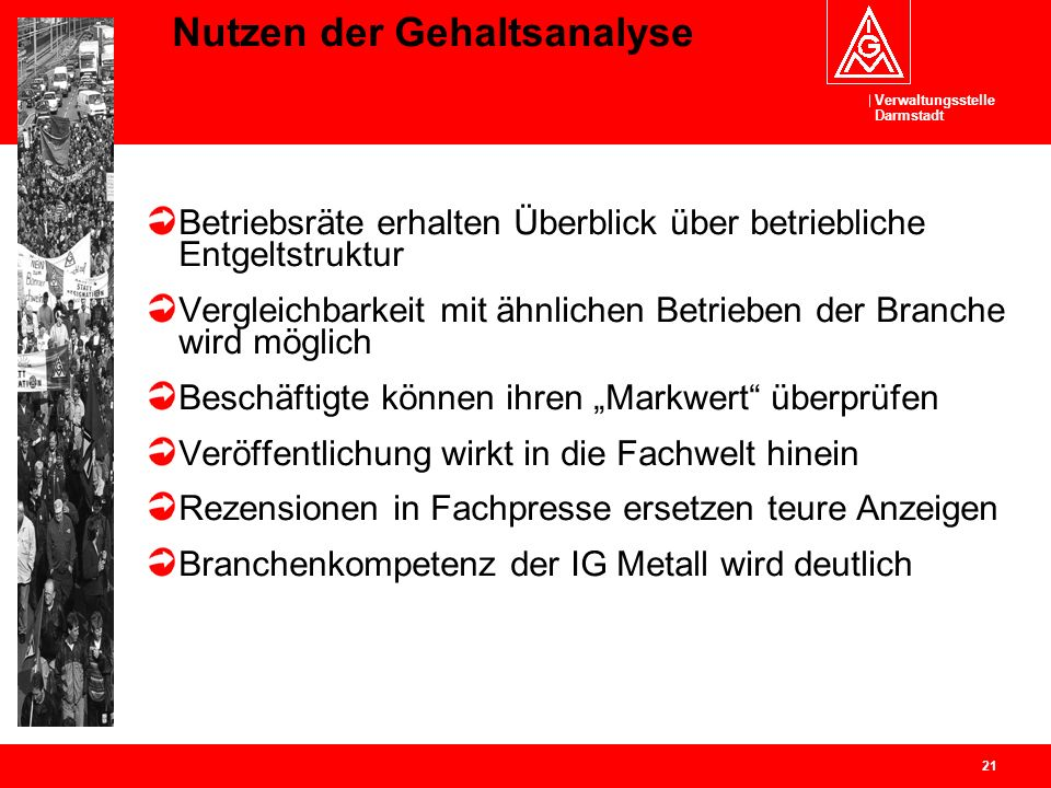 Verwaltungsstelle Darmstadt 21 Nutzen der Gehaltsanalyse Betriebsräte erhalten Überblick über betriebliche Entgeltstruktur Vergleichbarkeit mit ähnlic