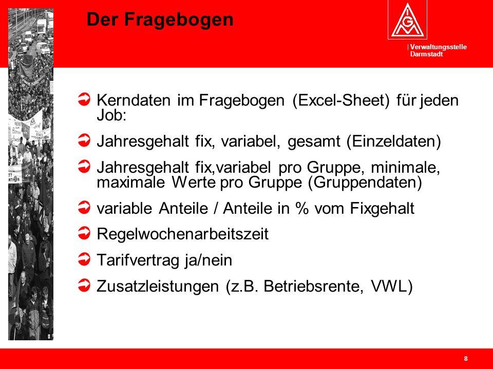 Verwaltungsstelle Darmstadt 8 Der Fragebogen Kerndaten im Fragebogen (Excel-Sheet) für jeden Job: Jahresgehalt fix, variabel, gesamt (Einzeldaten) Jah