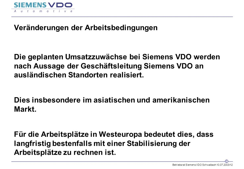 Betriebsrat Siemens VDO Schwalbach 10.07.2003/12 © Veränderungen der Arbeitsbedingungen Die geplanten Umsatzzuwächse bei Siemens VDO werden nach Aussage der Geschäftsleitung Siemens VDO an ausländischen Standorten realisiert.