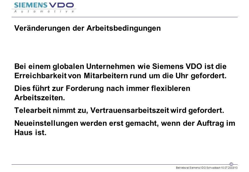 Betriebsrat Siemens VDO Schwalbach 10.07.2003/13 © Veränderungen der Arbeitsbedingungen Bei einem globalen Unternehmen wie Siemens VDO ist die Erreichbarkeit von Mitarbeitern rund um die Uhr gefordert.