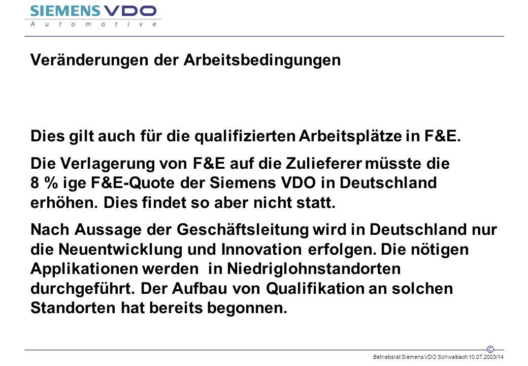 Betriebsrat Siemens VDO Schwalbach 10.07.2003/14 © Veränderungen der Arbeitsbedingungen Dies gilt auch für die qualifizierten Arbeitsplätze in F&E.
