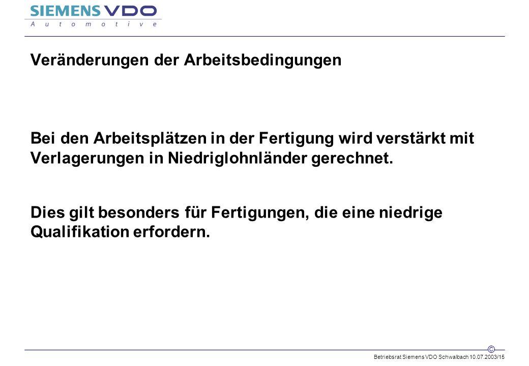 Betriebsrat Siemens VDO Schwalbach 10.07.2003/15 © Veränderungen der Arbeitsbedingungen Bei den Arbeitsplätzen in der Fertigung wird verstärkt mit Verlagerungen in Niedriglohnländer gerechnet.