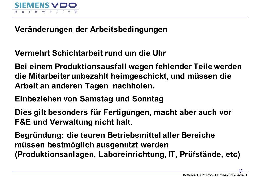 Betriebsrat Siemens VDO Schwalbach 10.07.2003/16 © Veränderungen der Arbeitsbedingungen Vermehrt Schichtarbeit rund um die Uhr Bei einem Produktionsausfall wegen fehlender Teile werden die Mitarbeiter unbezahlt heimgeschickt, und müssen die Arbeit an anderen Tagen nachholen.