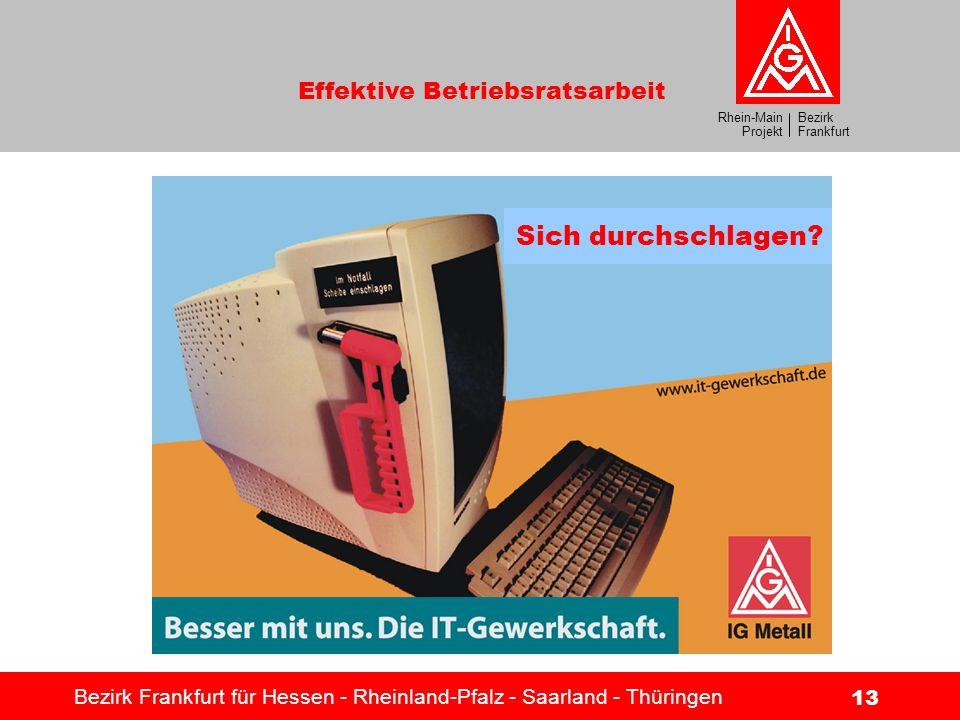 Bezirk Frankfurt Rhein-Main Projekt Effektive Betriebsratsarbeit Bezirk Frankfurt für Hessen - Rheinland-Pfalz - Saarland - Thüringen 13 Sich durchsch