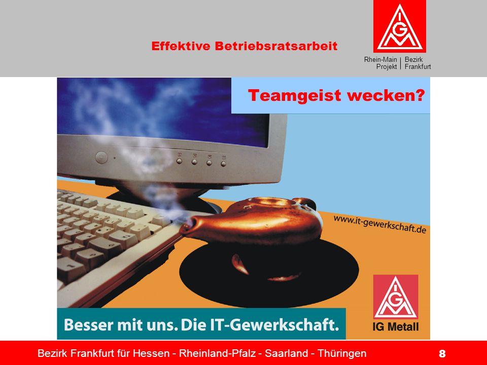 Bezirk Frankfurt Rhein-Main Projekt Effektive Betriebsratsarbeit Bezirk Frankfurt für Hessen - Rheinland-Pfalz - Saarland - Thüringen 8 Teamgeist weck