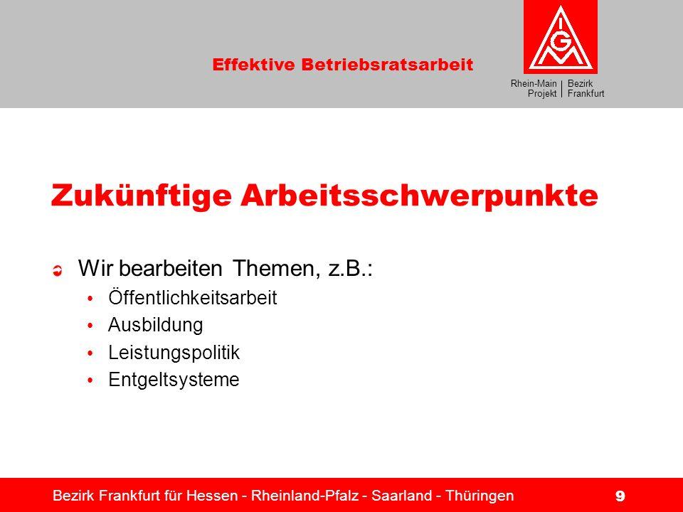 Bezirk Frankfurt Rhein-Main Projekt Effektive Betriebsratsarbeit Bezirk Frankfurt für Hessen - Rheinland-Pfalz - Saarland - Thüringen 9 Zukünftige Arb