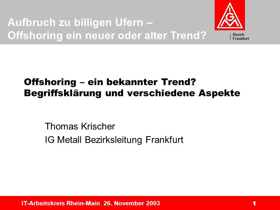 Bezirk Frankfurt Aufbruch zu billigen Ufern – Offshoring ein neuer oder alter Trend? IT-Arbeitskreis Rhein-Main 26. November 2003 1 Offshoring – ein b