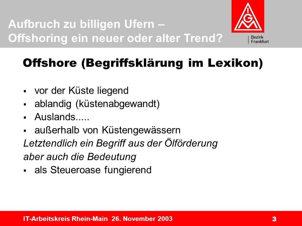 Bezirk Frankfurt Aufbruch zu billigen Ufern – Offshoring ein neuer oder alter Trend? IT-Arbeitskreis Rhein-Main 26. November 2003 3 Offshore (Begriffs