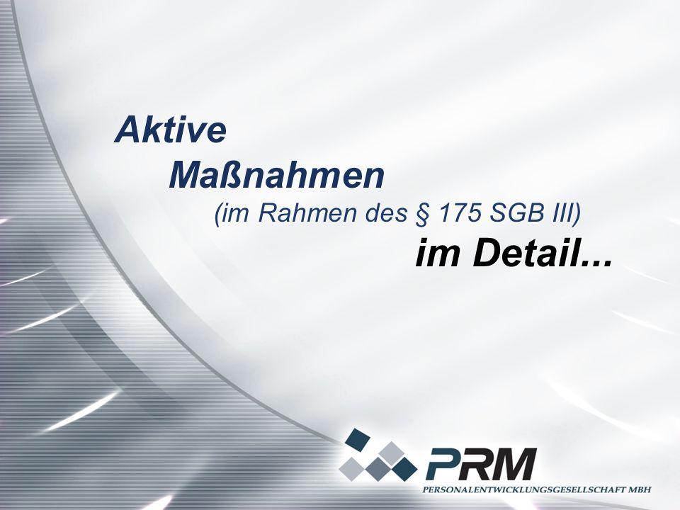 Aktive Maßnahmen (im Rahmen des § 175 SGB III) im Detail... Aktive Maßnahmen (im Rahmen des § 175 SGB III) im Detail...