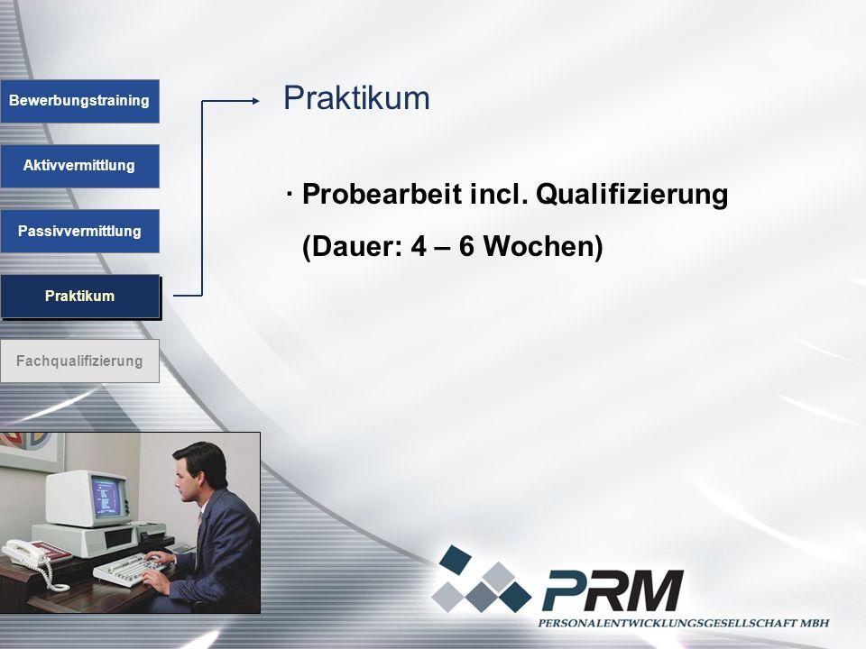 Praktikum Aktivvermittlung Passivvermittlung Praktikum Fachqualifizierung · Probearbeit incl. Qualifizierung (Dauer: 4 – 6 Wochen) Bewerbungstraining