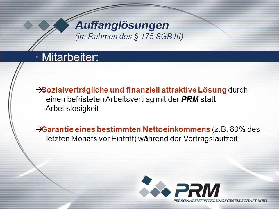 Auffanglösungen (im Rahmen des § 175 SGB III) Auffanglösungen (im Rahmen des § 175 SGB III) Sozialverträgliche und finanziell attraktive Lösung durch einen befristeten Arbeitsvertrag mit der PRM statt Arbeitslosigkeit Sozialverträgliche und finanziell attraktive Lösung durch einen befristeten Arbeitsvertrag mit der PRM statt Arbeitslosigkeit Garantie eines bestimmten Nettoeinkommens (z.B.