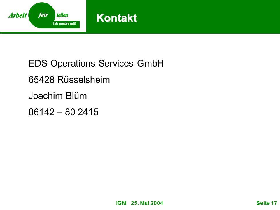 Ich mache mit! IGM 25. Mai 2004Seite 17 Kontakt EDS Operations Services GmbH 65428 Rüsselsheim Joachim Blüm 06142 – 80 2415