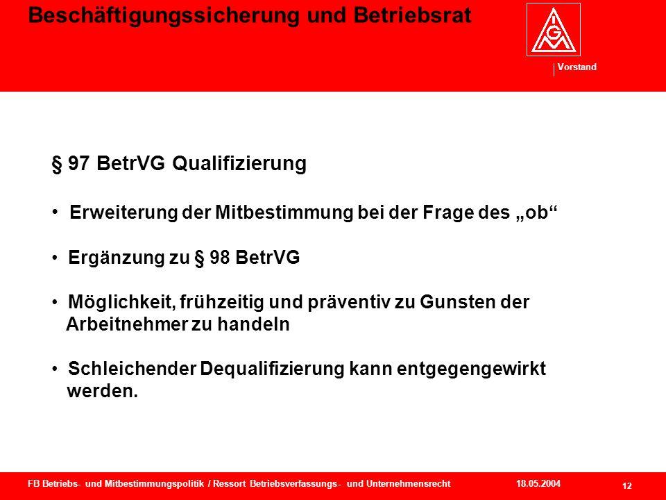 Vorstand 18.05.2004 13 FB Betriebs- und Mitbestimmungspolitik / Ressort Betriebsverfassungs- und Unternehmensrecht Beschäftigungssicherung und Betriebsrat § 97 BetrVG Qualifizierung Zusammenhang mit § 102 Abs.