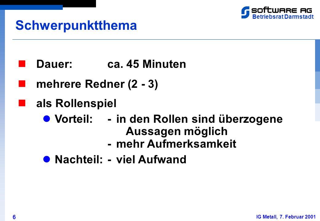 6 Betriebsrat Darmstadt IG Metall, 7. Februar 2001 Dauer:ca. 45 Minuten Schwerpunktthema mehrere Redner (2 - 3) als Rollenspiel Vorteil:- in den Rolle