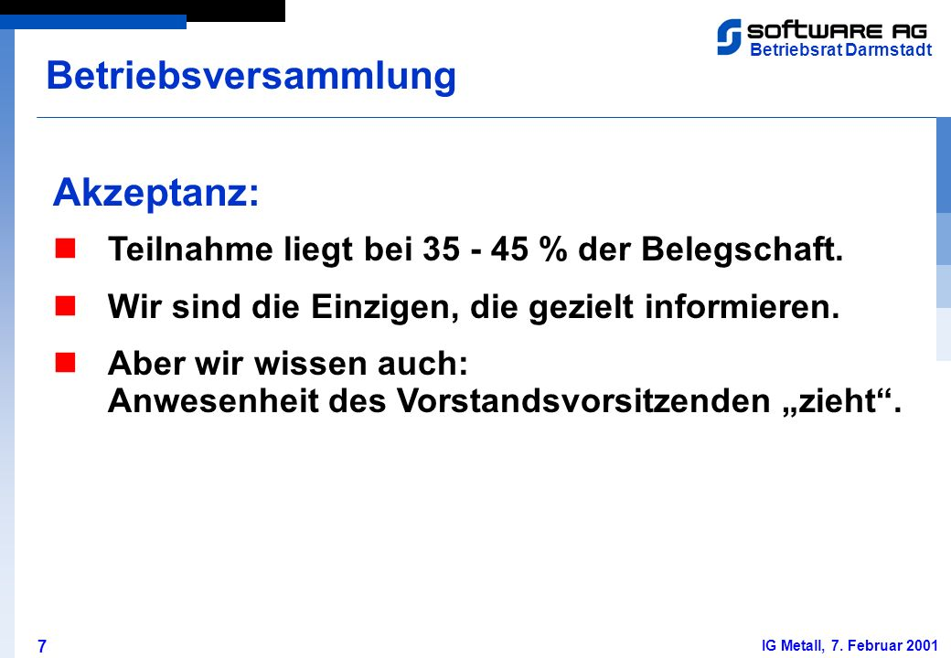 7 Betriebsrat Darmstadt IG Metall, 7. Februar 2001 Akzeptanz: Betriebsversammlung Teilnahme liegt bei 35 - 45 % der Belegschaft. Wir sind die Einzigen