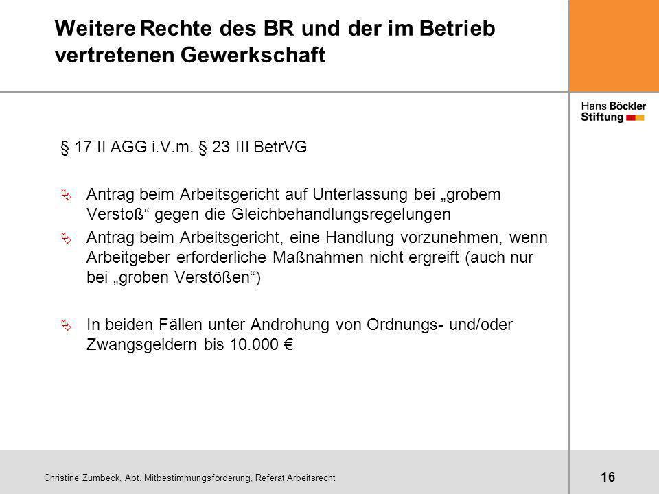 Christine Zumbeck, Abt. Mitbestimmungsförderung, Referat Arbeitsrecht 16 Weitere Rechte des BR und der im Betrieb vertretenen Gewerkschaft § 17 II AGG