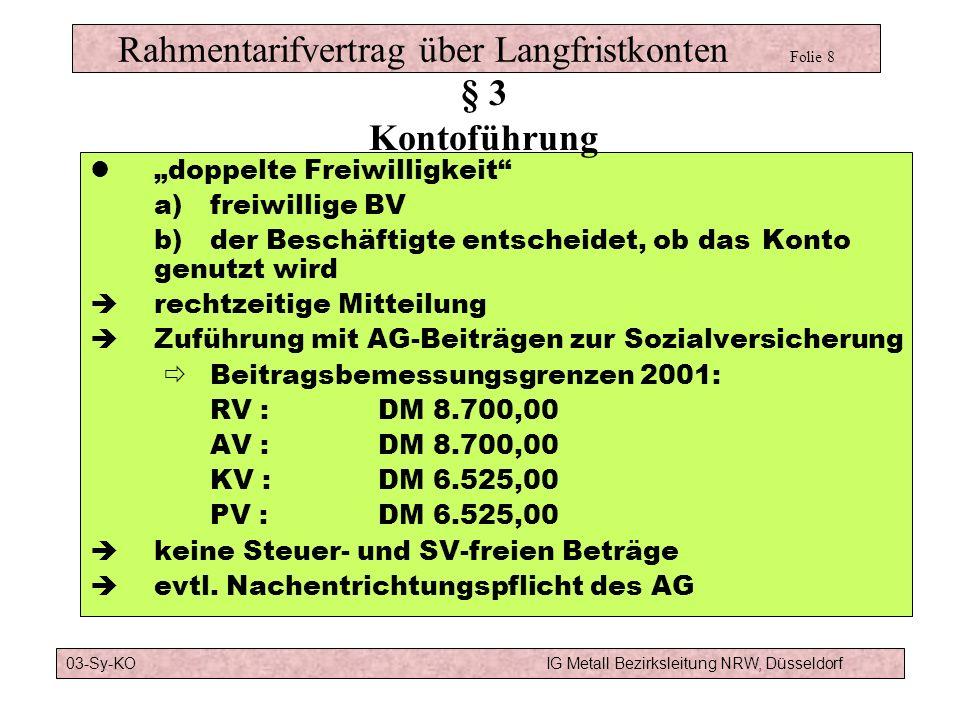 Rahmentarifvertrag über Langfristkonten Folie 8 doppelte Freiwilligkeit a)freiwillige BV b)der Beschäftigte entscheidet, ob das Konto genutzt wird rechtzeitige Mitteilung Zuführung mit AG-Beiträgen zur Sozialversicherung Beitragsbemessungsgrenzen 2001: RV :DM 8.700,00 AV :DM 8.700,00 KV :DM 6.525,00 PV :DM 6.525,00 keine Steuer- und SV-freien Beträge evtl.