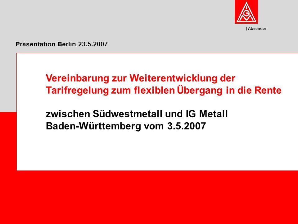 Absender Präsentation Berlin 23.5.2007 Vereinbarung zur Weiterentwicklung der Tarifregelung zum flexiblen Übergang in die Rente zwischen Südwestmetall und IG Metall Baden-Württemberg vom 3.5.2007