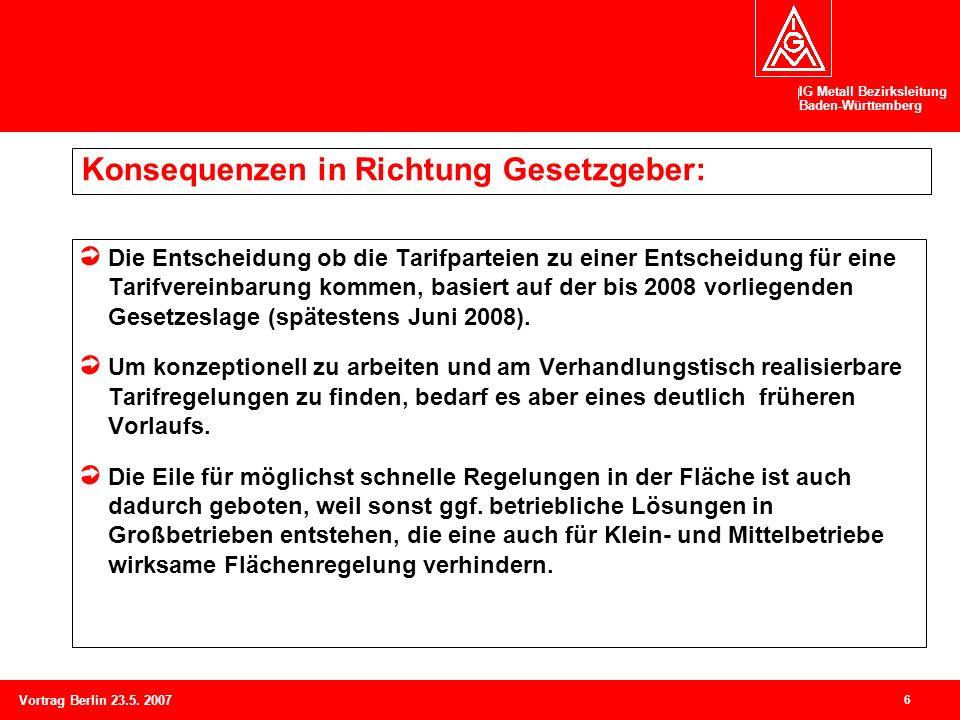 IG Metall Bezirksleitung Baden-Württemberg 6 Vortrag Berlin 23.5. 2007 Konsequenzen in Richtung Gesetzgeber: Die Entscheidung ob die Tarifparteien zu