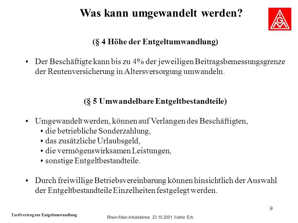 Rhein-Main-Arbeitskreis 23.10.2001 Walter Erb 9 Was kann umgewandelt werden? Tarifvertrag zur Entgeltumwandlung (§ 4 Höhe der Entgeltumwandlung) Der B