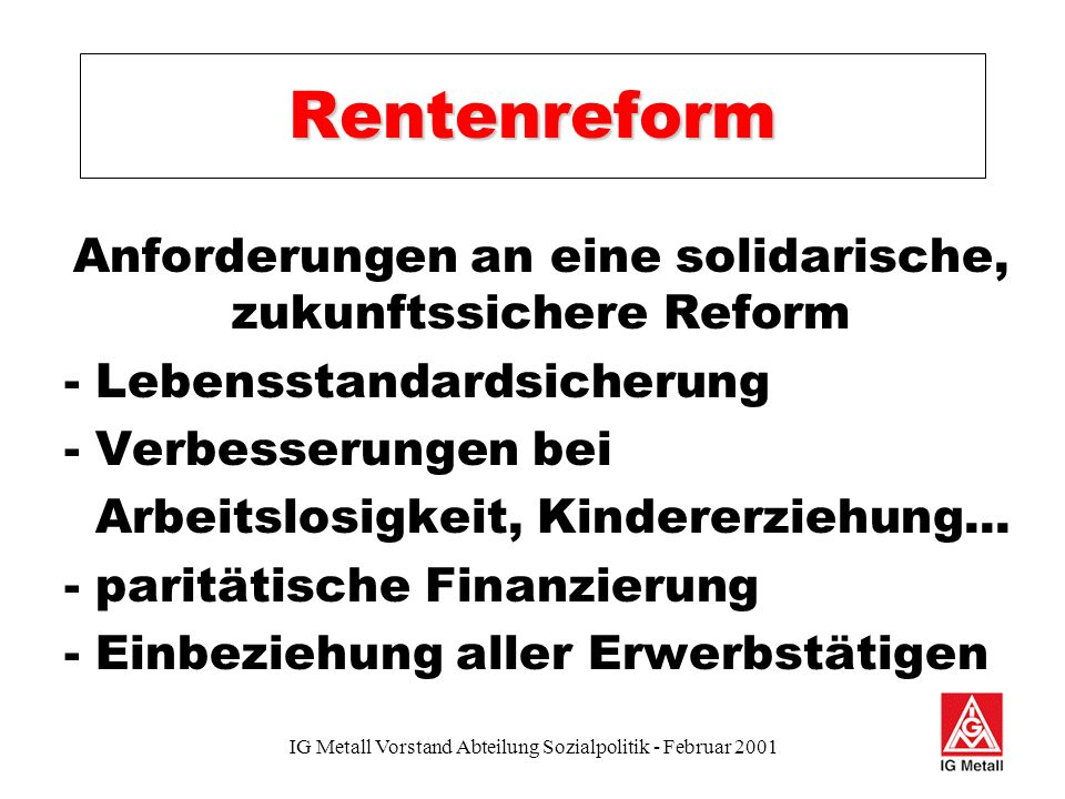 IG Metall Vorstand Abteilung Sozialpolitik - Februar 2001 Rentenreform Anforderungen an eine solidarische, zukunftssichere Reform - Lebensstandardsicherung - Verbesserungen bei Arbeitslosigkeit, Kindererziehung...