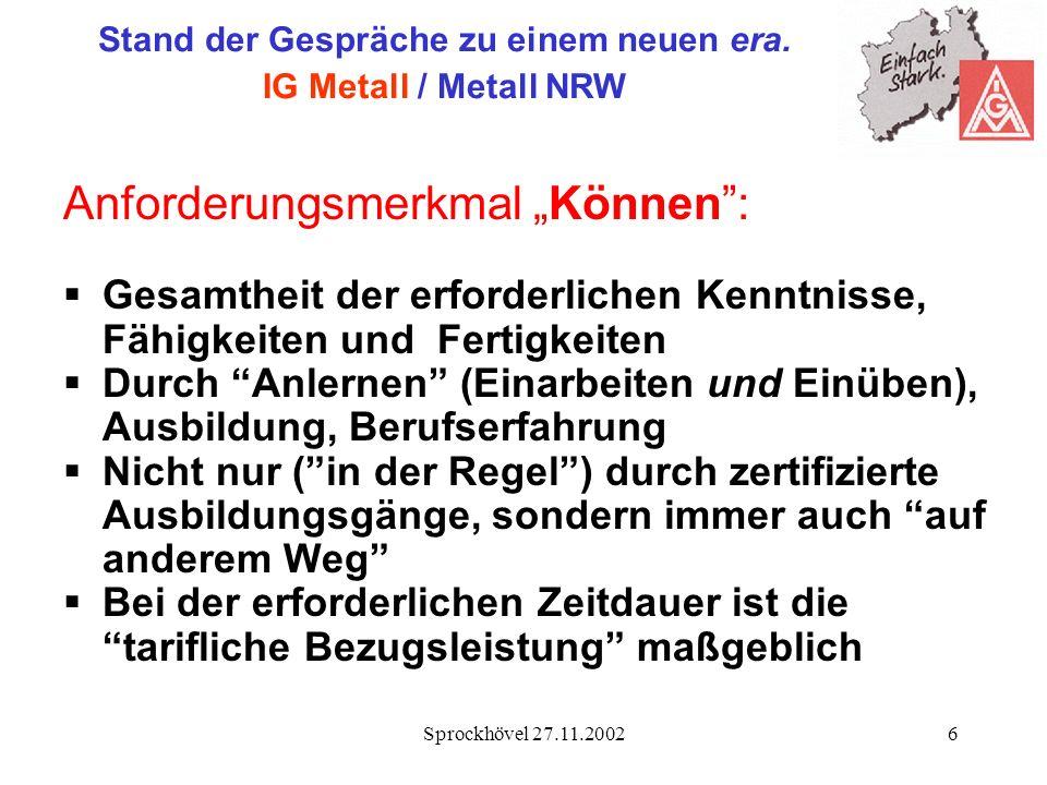 Sprockhövel 27.11.20026 Stand der Gespräche zu einem neuen era. IG Metall / Metall NRW Anforderungsmerkmal Können: Gesamtheit der erforderlichen Kennt