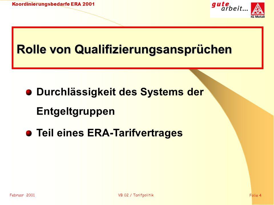 Februar 2001 Folie 5 Koordinierungsbedarfe ERA 2001 VB 02 / Tarifpolitik Leistungsentgelt / Zeitentgelt Grundentgelt / Leistungsentgelt = 1 Entlohnungsgrundsatz Rolle der Entlohnungsgrundsätze