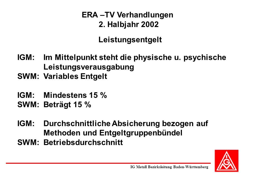 ERA –TV Verhandlungen 2. Halbjahr 2002 Leistungsentgelt IGM: Im Mittelpunkt steht die physische u. psychische Leistungsverausgabung SWM: Variables Ent
