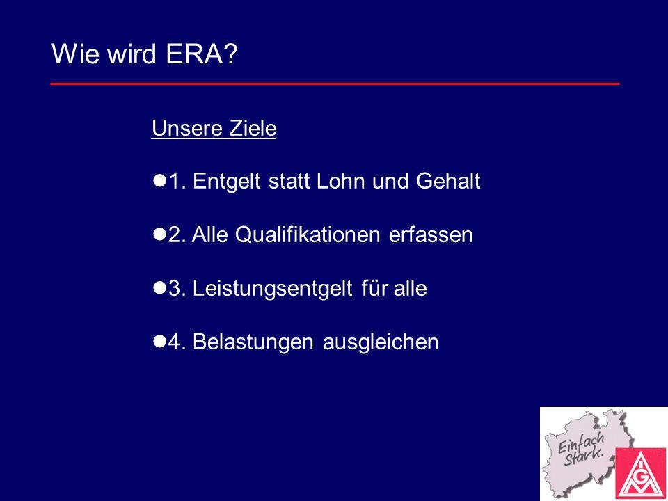 Unsere Ziele 1. Entgelt statt Lohn und Gehalt 2. Alle Qualifikationen erfassen 3. Leistungsentgelt für alle 4. Belastungen ausgleichen Wie wird ERA?