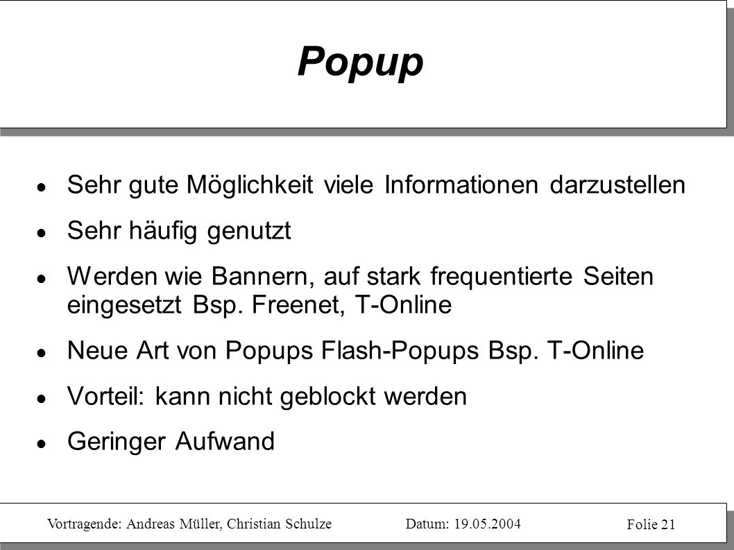 Vortragende: Andreas Müller, Christian SchulzeDatum: 19.05.2004 Folie 21 Popup Sehr gute Möglichkeit viele Informationen darzustellen Sehr häufig genu