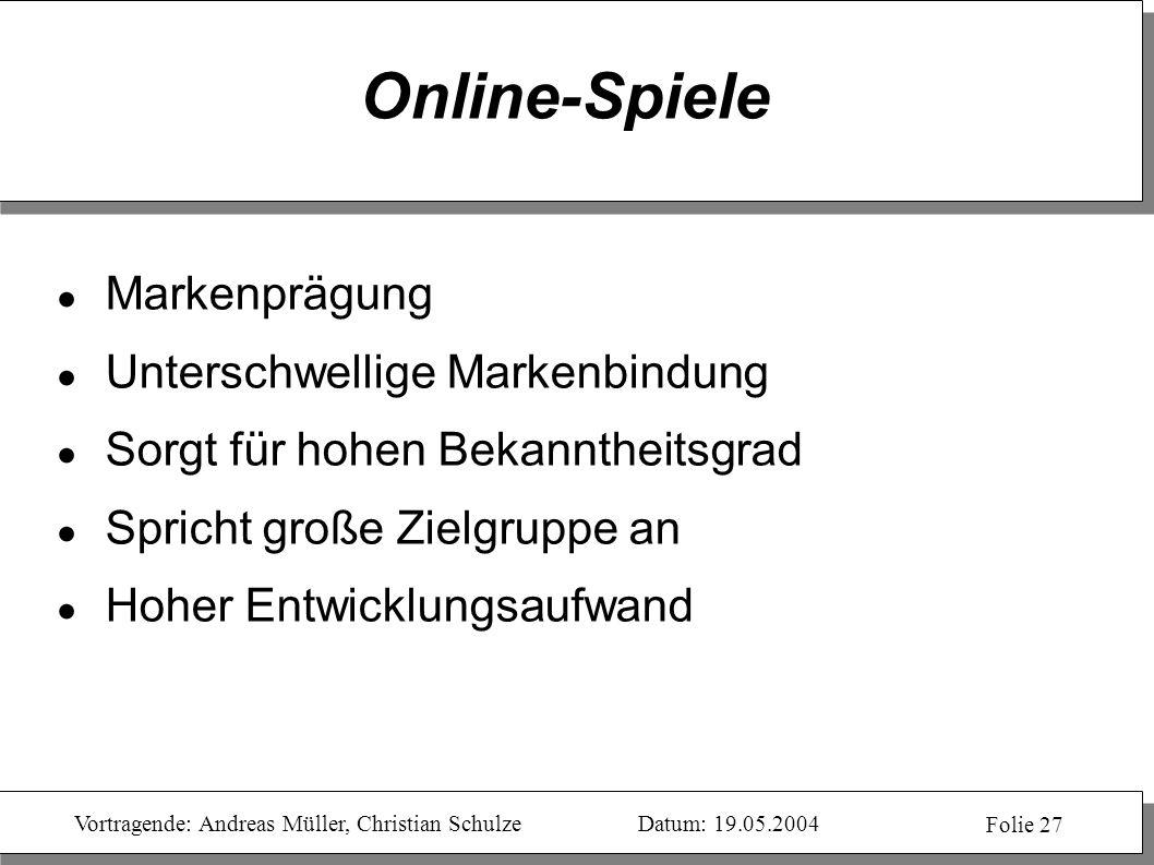 Vortragende: Andreas Müller, Christian SchulzeDatum: 19.05.2004 Folie 27 Online-Spiele Markenprägung Unterschwellige Markenbindung Sorgt für hohen Bek