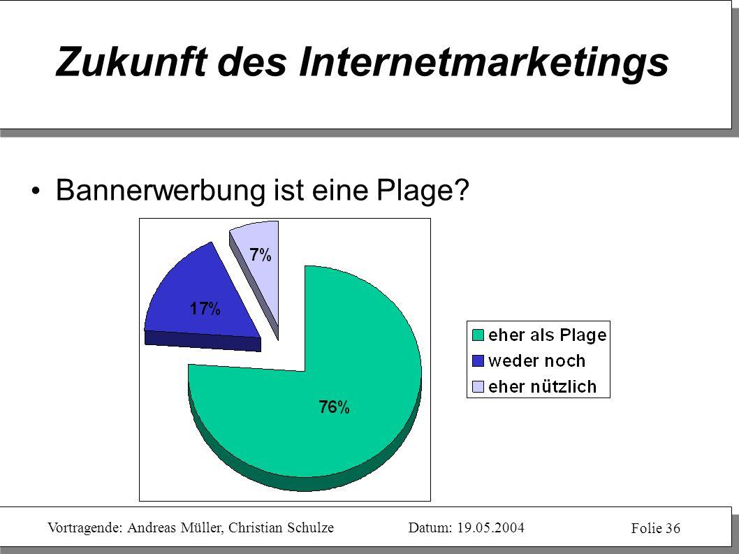 Vortragende: Andreas Müller, Christian SchulzeDatum: 19.05.2004 Folie 36 Zukunft des Internetmarketings Bannerwerbung ist eine Plage?