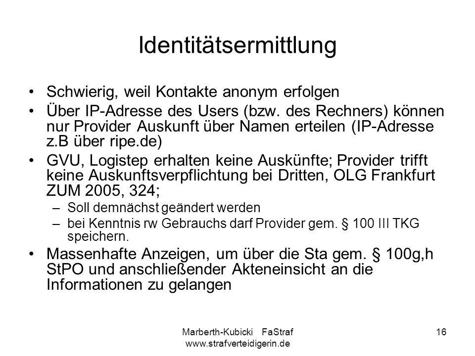 Marberth-Kubicki FaStraf www.strafverteidigerin.de 16 Identitätsermittlung Schwierig, weil Kontakte anonym erfolgen Über IP-Adresse des Users (bzw. de