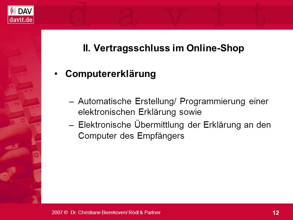 12 2007 © Dr. Christiane Bierekoven/ Rödl & Partner II. Vertragsschluss im Online-Shop Computererklärung –Automatische Erstellung/ Programmierung eine