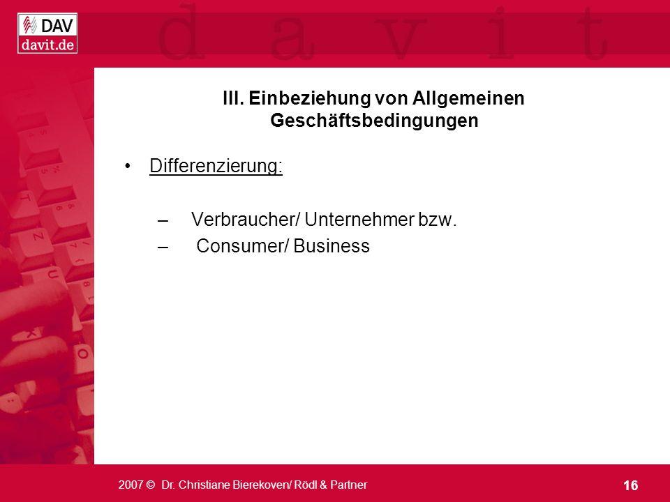16 2007 © Dr. Christiane Bierekoven/ Rödl & Partner Differenzierung: –Verbraucher/ Unternehmer bzw. – Consumer/ Business III. Einbeziehung von Allgeme