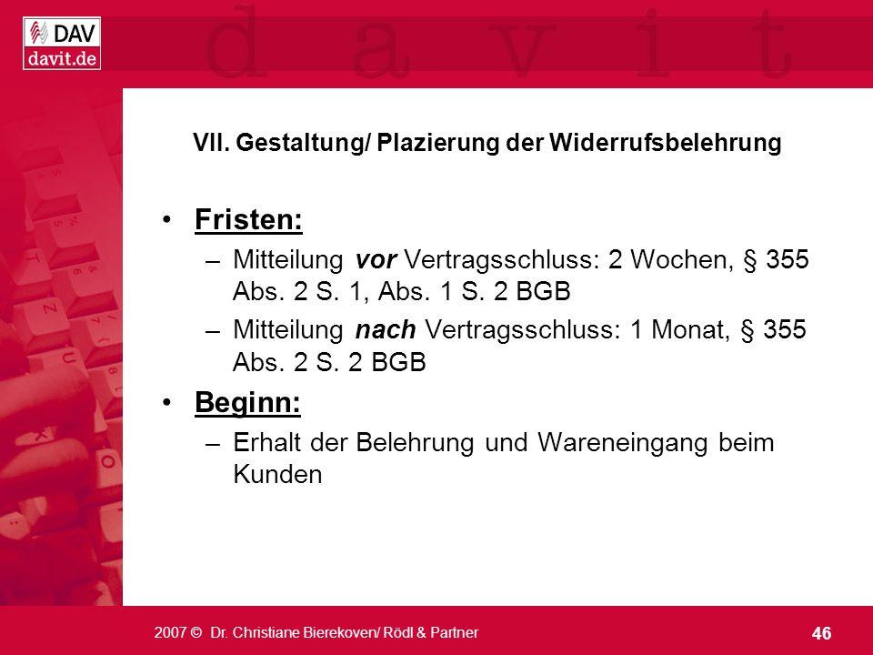 46 2007 © Dr. Christiane Bierekoven/ Rödl & Partner VII. Gestaltung/ Plazierung der Widerrufsbelehrung Fristen: –Mitteilung vor Vertragsschluss: 2 Woc