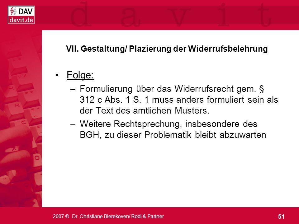 51 2007 © Dr. Christiane Bierekoven/ Rödl & Partner VII. Gestaltung/ Plazierung der Widerrufsbelehrung Folge: –Formulierung über das Widerrufsrecht ge