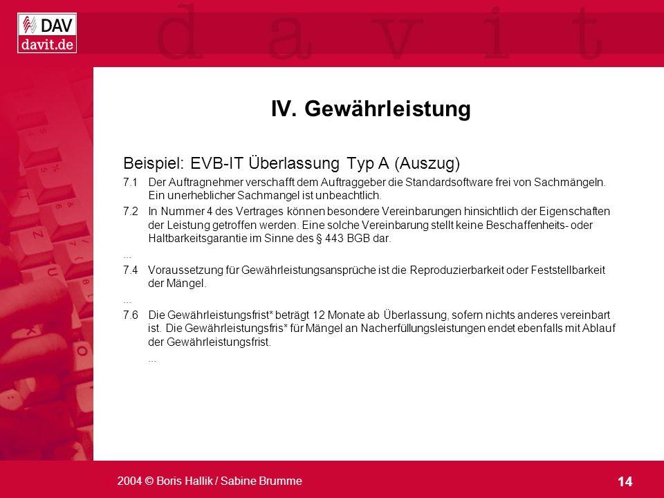 14 2004 © Boris Hallik / Sabine Brumme IV. Gewährleistung Beispiel: EVB-IT Überlassung Typ A (Auszug) 7.1Der Auftragnehmer verschafft dem Auftraggeber