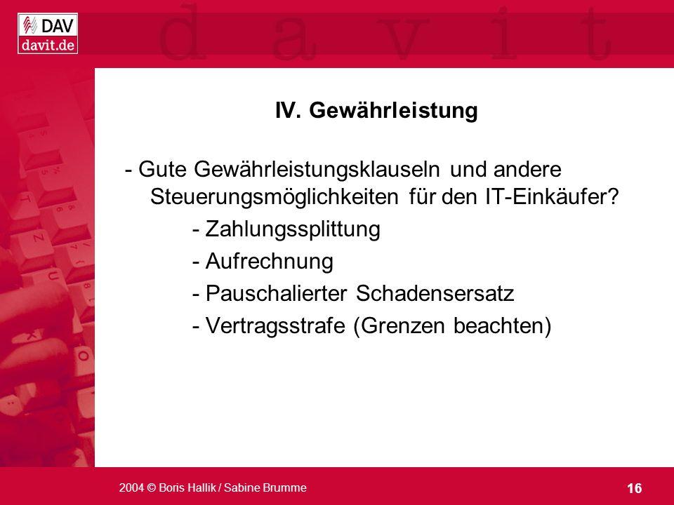 16 2004 © Boris Hallik / Sabine Brumme IV. Gewährleistung - Gute Gewährleistungsklauseln und andere Steuerungsmöglichkeiten für den IT-Einkäufer? - Za
