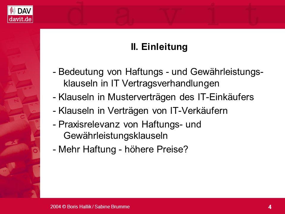 4 2004 © Boris Hallik / Sabine Brumme II. Einleitung - Bedeutung von Haftungs - und Gewährleistungs- klauseln in IT Vertragsverhandlungen - Klauseln i