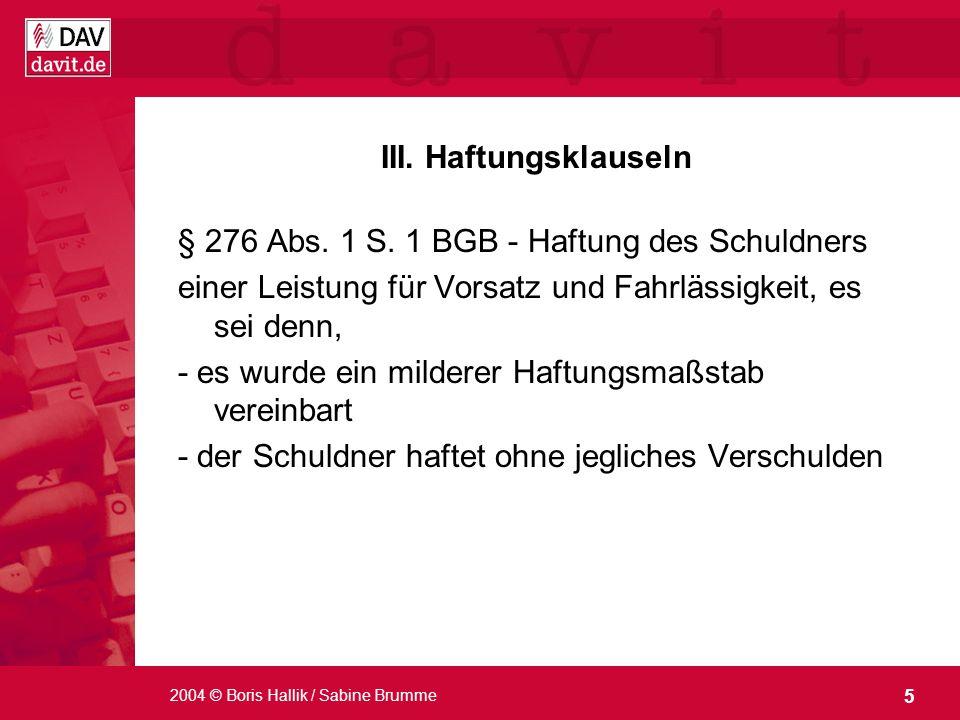 5 2004 © Boris Hallik / Sabine Brumme III. Haftungsklauseln § 276 Abs. 1 S. 1 BGB - Haftung des Schuldners einer Leistung für Vorsatz und Fahrlässigke