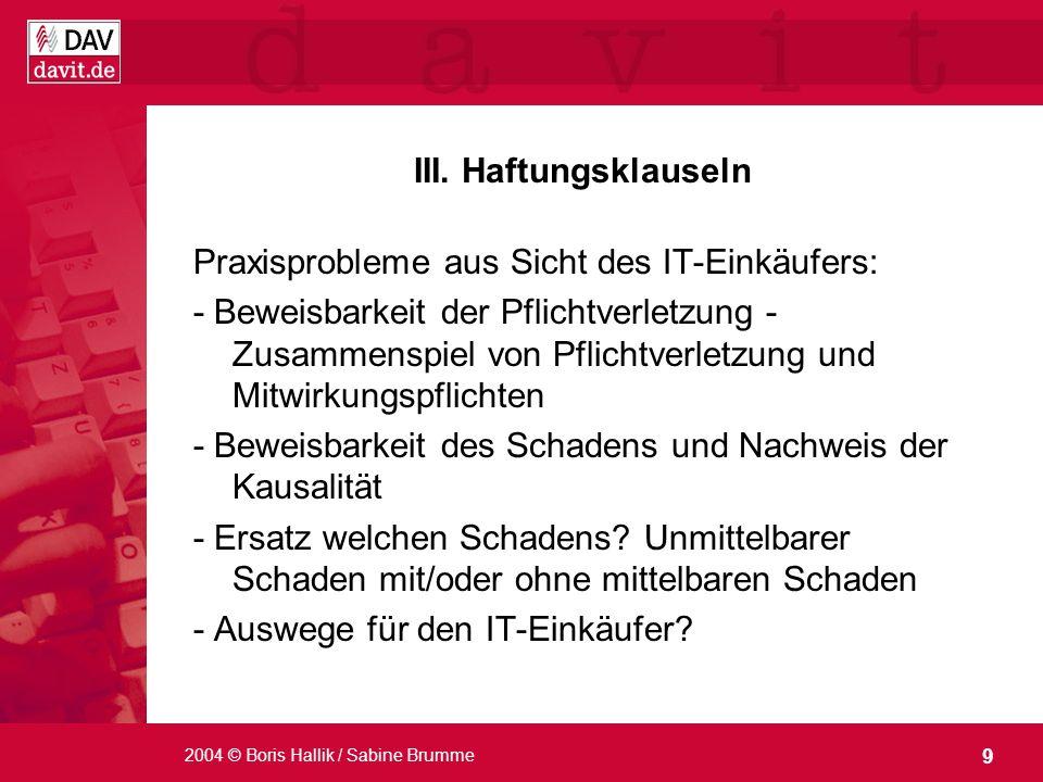 9 2004 © Boris Hallik / Sabine Brumme III. Haftungsklauseln Praxisprobleme aus Sicht des IT-Einkäufers: - Beweisbarkeit der Pflichtverletzung - Zusamm