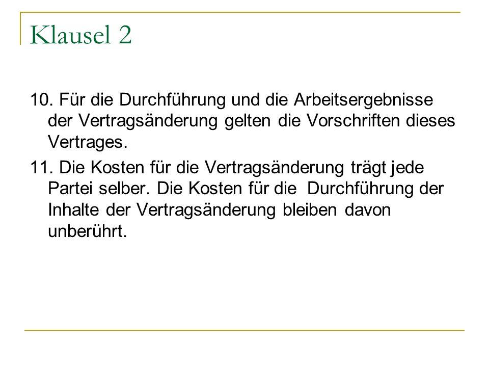Klausel 2 10. Für die Durchführung und die Arbeitsergebnisse der Vertragsänderung gelten die Vorschriften dieses Vertrages. 11. Die Kosten für die Ver