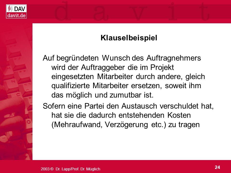 24 2003 © Dr. Lapp/Prof. Dr. Müglich Klauselbeispiel Auf begründeten Wunsch des Auftragnehmers wird der Auftraggeber die im Projekt eingesetzten Mitar