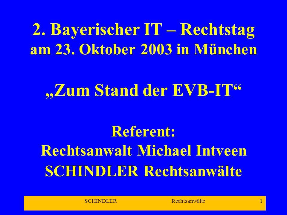 SCHINDLER Rechtsanwälte 1 2. Bayerischer IT – Rechtstag am 23. Oktober 2003 in München Zum Stand der EVB-IT Referent: Rechtsanwalt Michael Intveen SCH